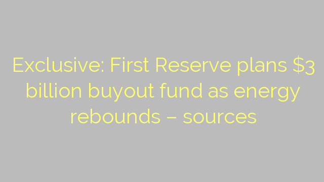 Exclusive: First Reserve plans $3 billion buyout fund as energy rebounds – sources