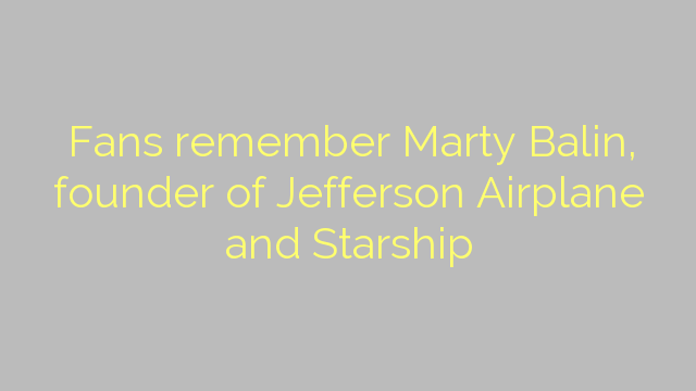 Fans remember Marty Balin, founder of Jefferson Airplane and Starship