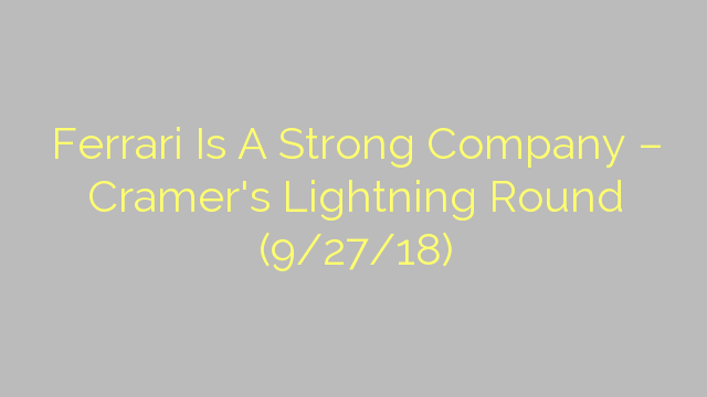Ferrari Is A Strong Company – Cramer's Lightning Round (9/27/18)