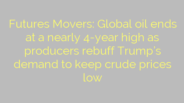Futures Movers: Global oil ends at a nearly 4-year high as producers rebuff Trump's demand to keep crude prices low