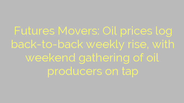Futures Movers: Oil prices log back-to-back weekly rise, with weekend gathering of oil producers on tap