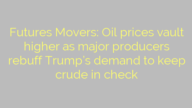 Futures Movers: Oil prices vault higher as major producers rebuff Trump's demand to keep crude in check