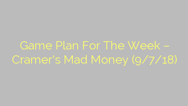 Game Plan For The Week – Cramer's Mad Money (9/7/18)