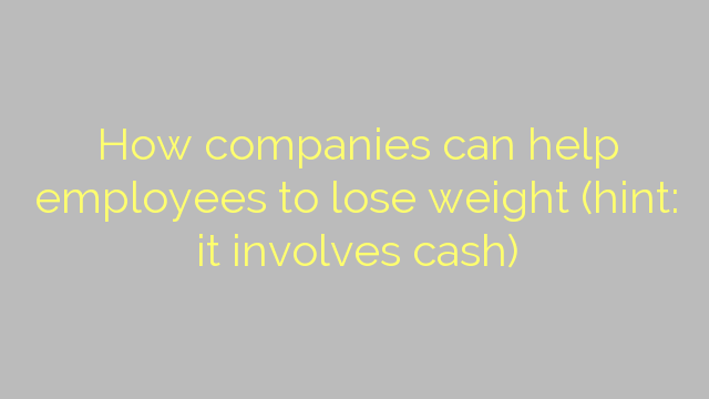 How companies can help employees to lose weight (hint: it involves cash)