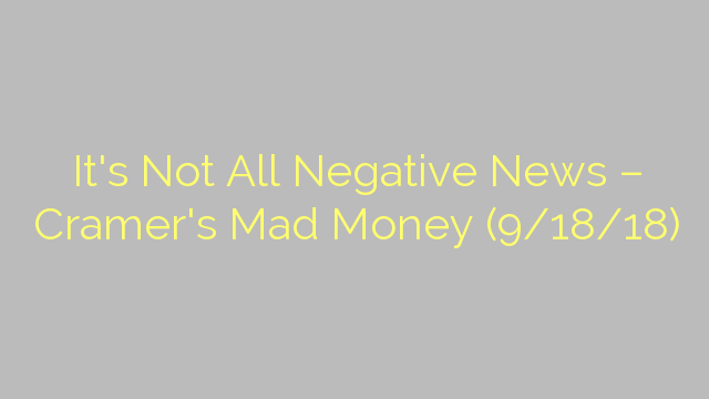 It's Not All Negative News – Cramer's Mad Money (9/18/18)