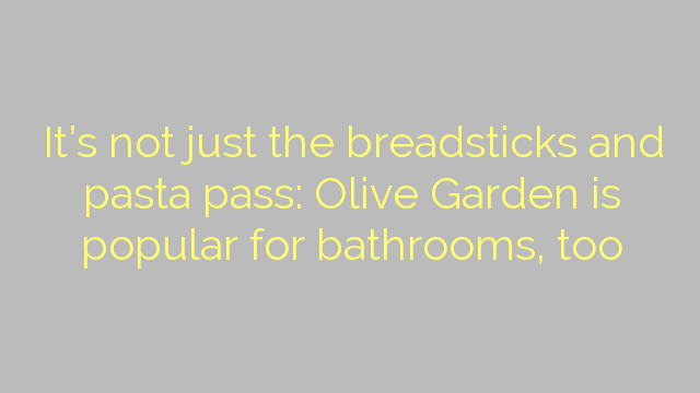It's not just the breadsticks and pasta pass: Olive Garden is popular for bathrooms, too