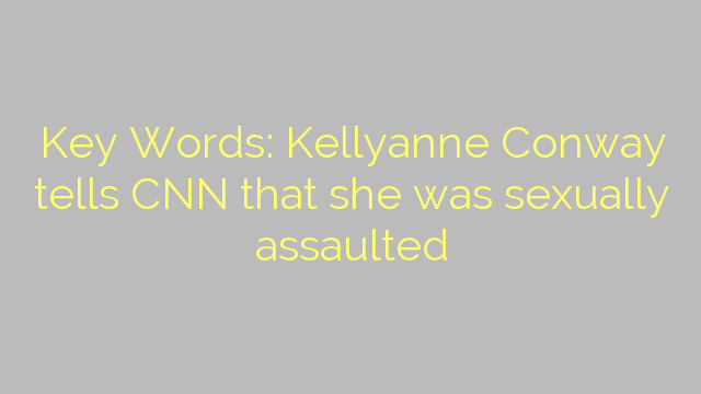 Key Words: Kellyanne Conway tells CNN that she was sexually assaulted