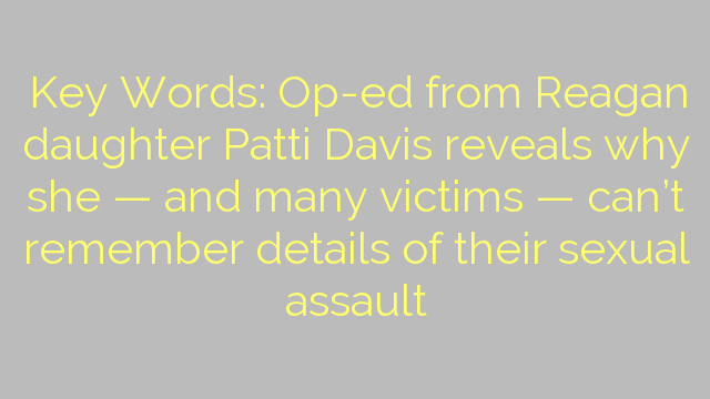 Key Words: Op-ed from Reagan daughter Patti Davis reveals why she — and many victims — can't remember details of their sexual assault