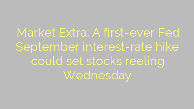 Market Extra: A first-ever Fed September interest-rate hike could set stocks reeling Wednesday