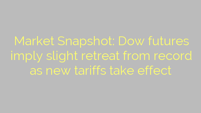 Market Snapshot: Dow futures imply slight retreat from record as new tariffs take effect