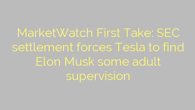 MarketWatch First Take: SEC settlement forces Tesla to find Elon Musk some adult supervision
