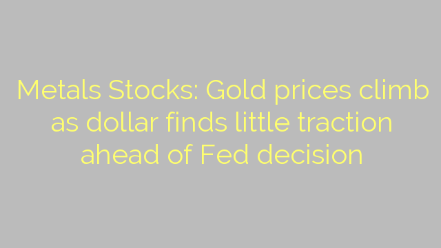 Metals Stocks: Gold prices climb as dollar finds little traction ahead of Fed decision