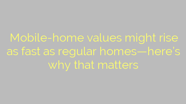 Mobile-home values might rise as fast as regular homes—here's why that matters