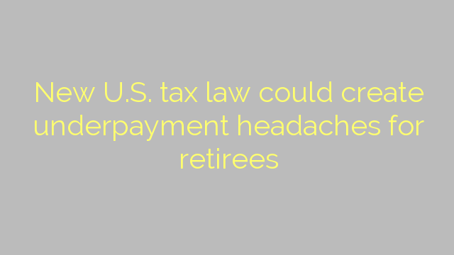 New U.S. tax law could create underpayment headaches for retirees