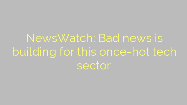 NewsWatch: Bad news is building for this once-hot tech sector