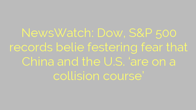 NewsWatch: Dow, S&P 500 records belie festering fear that China and the U.S. 'are on a collision course'