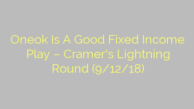 Oneok Is A Good Fixed Income Play – Cramer's Lightning Round (9/12/18)