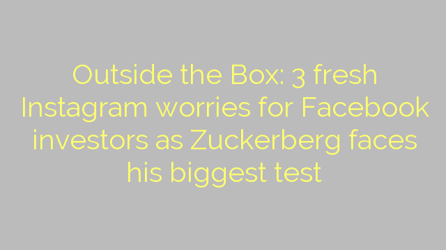 Outside the Box: 3 fresh Instagram worries for Facebook investors as Zuckerberg faces his biggest test