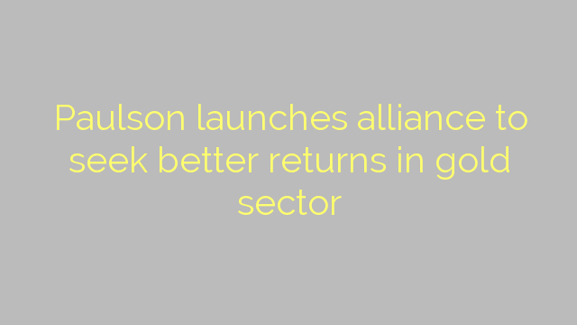 Paulson launches alliance to seek better returns in gold sector