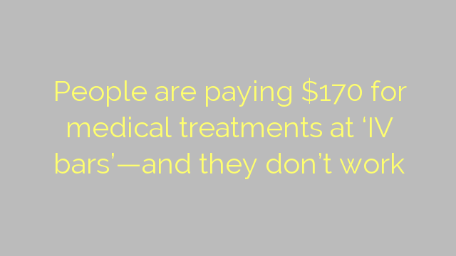 People are paying $170 for medical treatments at 'IV bars'—and they don't work
