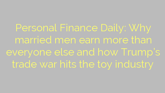 Personal Finance Daily: Why married men earn more than everyone else and how Trump's trade war hits the toy industry