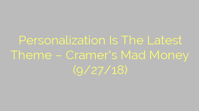 Personalization Is The Latest Theme – Cramer's Mad Money (9/27/18)