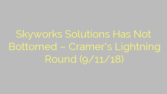 Skyworks Solutions Has Not Bottomed – Cramer's Lightning Round (9/11/18)
