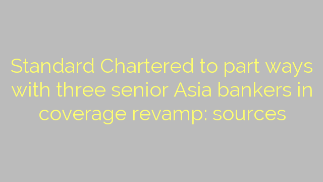 Standard Chartered to part ways with three senior Asia bankers in coverage revamp: sources