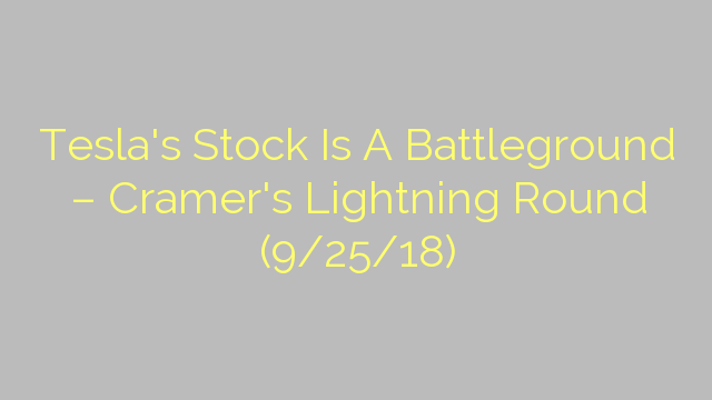 Tesla's Stock Is A Battleground – Cramer's Lightning Round (9/25/18)