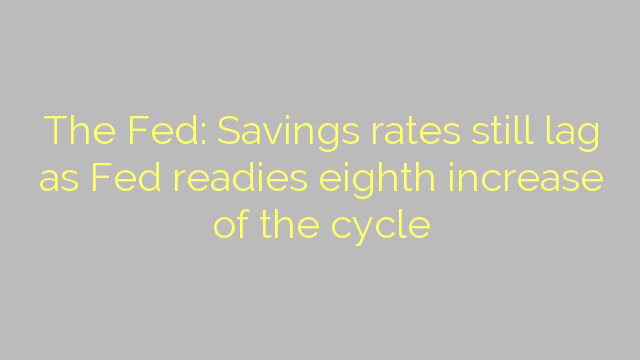 The Fed: Savings rates still lag as Fed readies eighth increase of the cycle