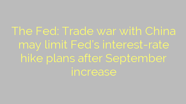 The Fed: Trade war with China may limit Fed's interest-rate hike plans after September increase