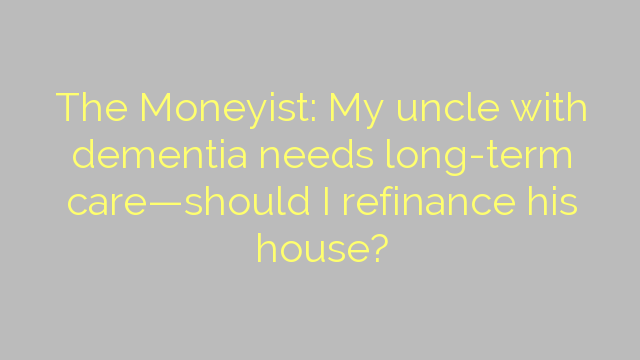 The Moneyist: My uncle with dementia needs long-term care—should I refinance his house?