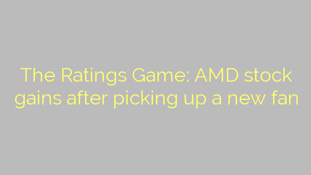 The Ratings Game: AMD stock gains after picking up a new fan