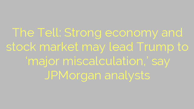 The Tell: Strong economy and stock market may lead Trump to 'major miscalculation,' say JPMorgan analysts