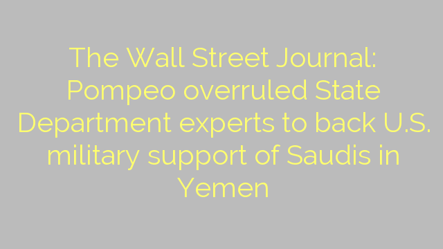 The Wall Street Journal: Pompeo overruled State Department experts to back U.S. military support of Saudis in Yemen
