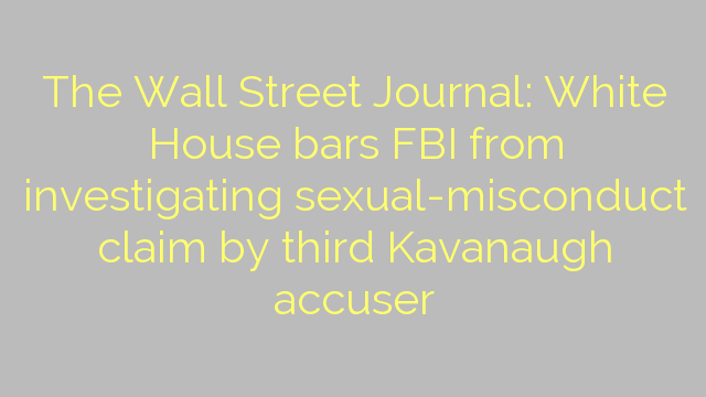 The Wall Street Journal: White House bars FBI from investigating sexual-misconduct claim by third Kavanaugh accuser