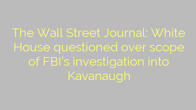 The Wall Street Journal: White House questioned over scope of FBI's investigation into Kavanaugh