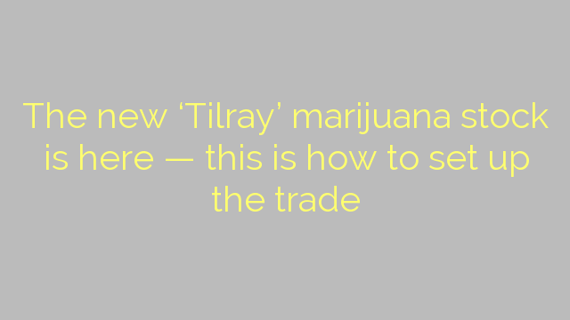 The new 'Tilray' marijuana stock is here — this is how to set up the trade