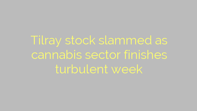 Tilray stock slammed as cannabis sector finishes turbulent week