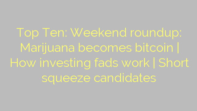 Top Ten: Weekend roundup: Marijuana becomes bitcoin | How investing fads work | Short squeeze candidates