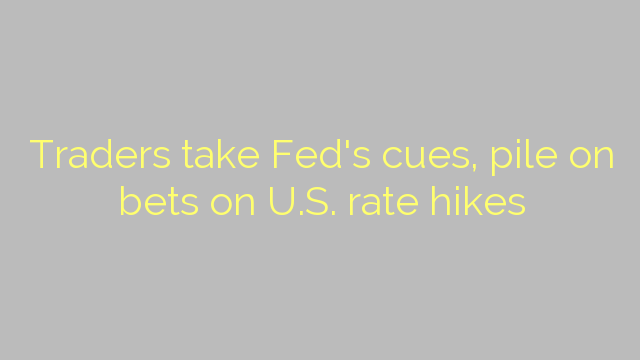 Traders take Fed's cues, pile on bets on U.S. rate hikes