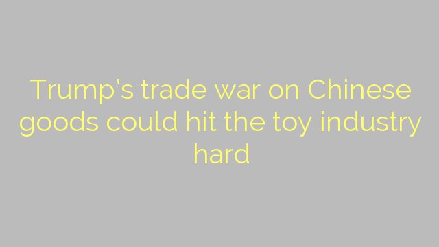 Trump's trade war on Chinese goods could hit the toy industry hard