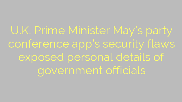 U.K. Prime Minister May's party conference app's security flaws exposed personal details of government officials