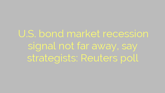 U.S. bond market recession signal not far away, say strategists: Reuters poll