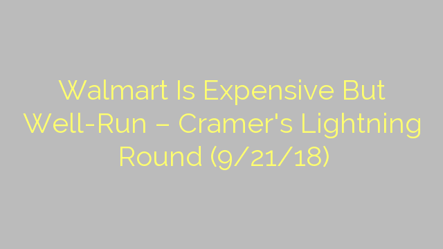 Walmart Is Expensive But Well-Run – Cramer's Lightning Round (9/21/18)