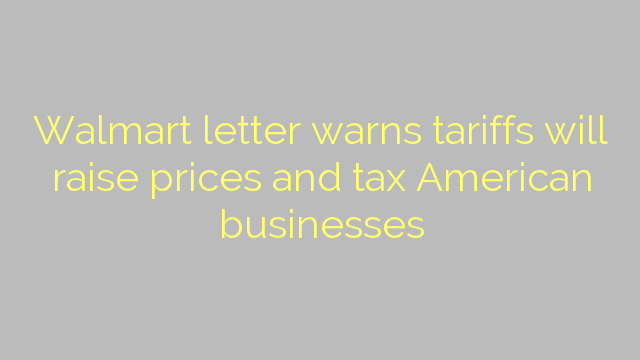 Walmart letter warns tariffs will raise prices and tax American businesses
