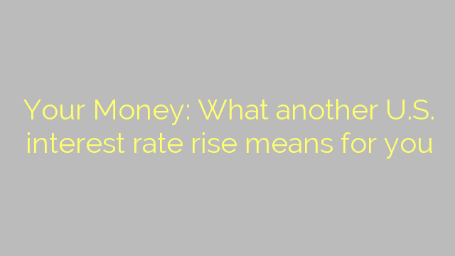 Your Money: What another U.S. interest rate rise means for you