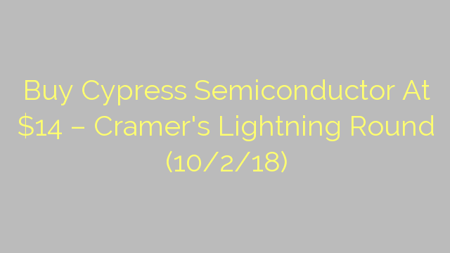 Buy Cypress Semiconductor At $14 – Cramer's Lightning Round (10/2/18)