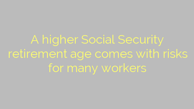 A higher Social Security retirement age comes with risks for many workers