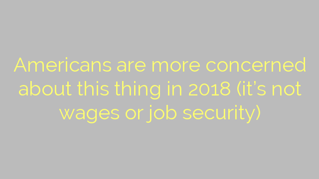 Americans are more concerned about this thing in 2018 (it's not wages or job security)
